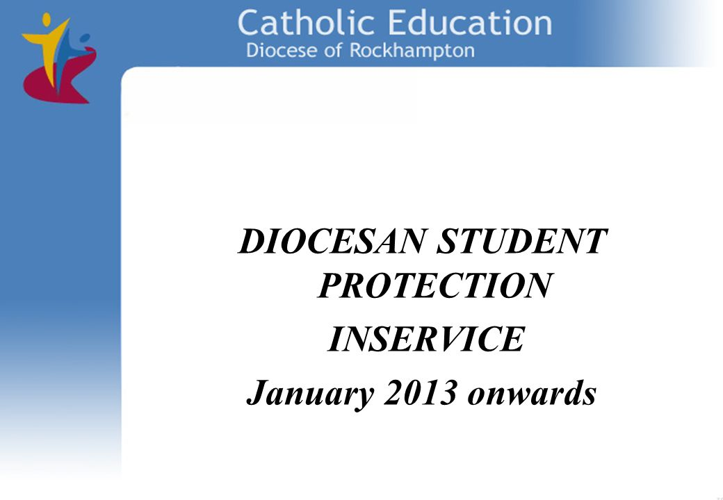 DIOCESAN STUDENT PROTECTION INSERVICE January 2013 onwards