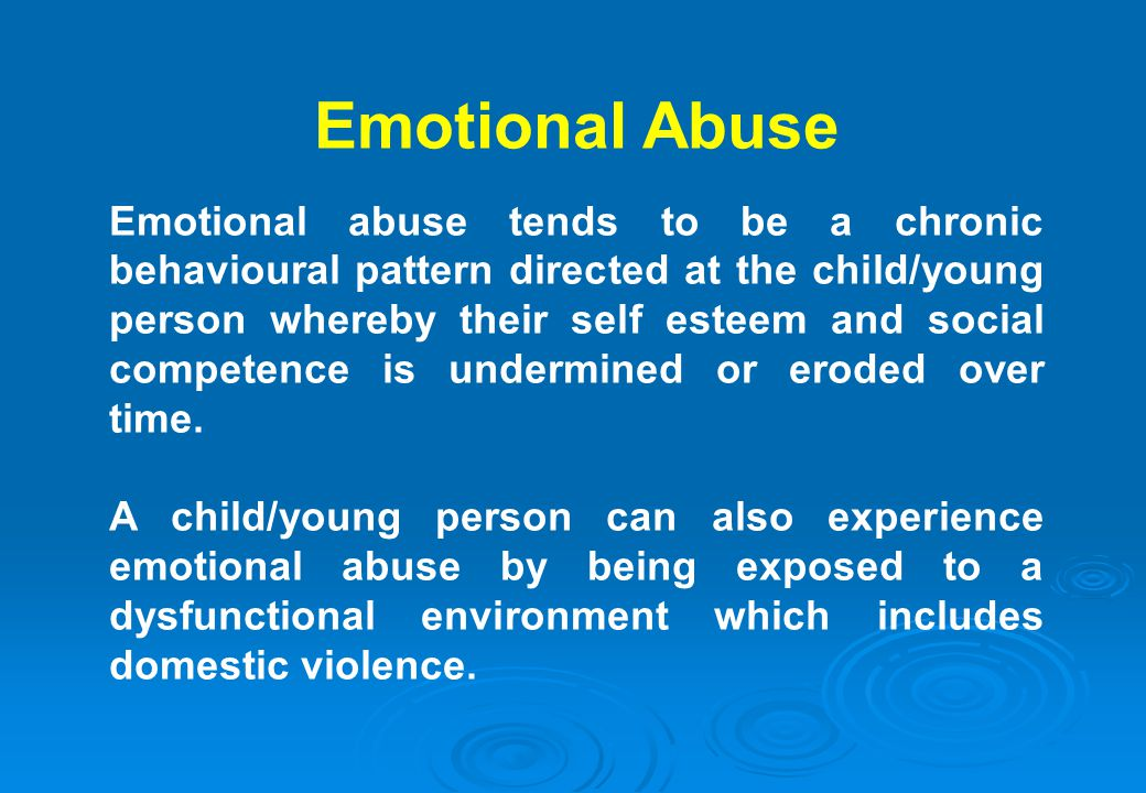 Emotional Abuse Emotional abuse tends to be a chronic behavioural pattern directed at the child/young person whereby their self esteem and social comp
