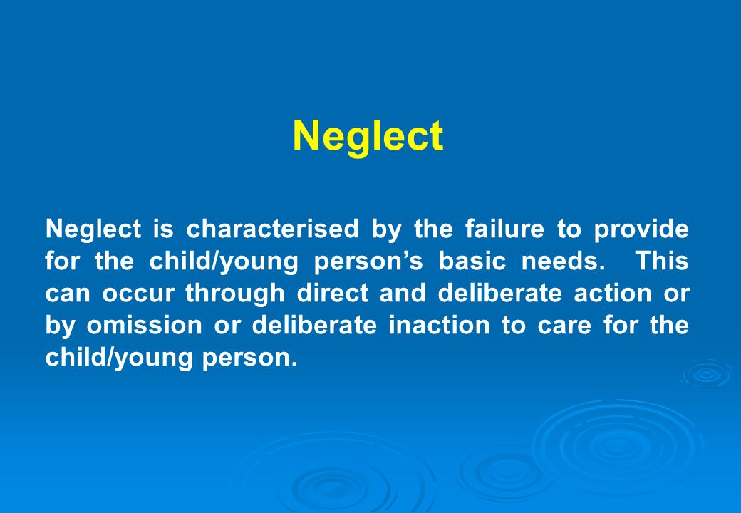 Neglect Neglect is characterised by the failure to provide for the child/young persons basic needs. This can occur through direct and deliberate actio