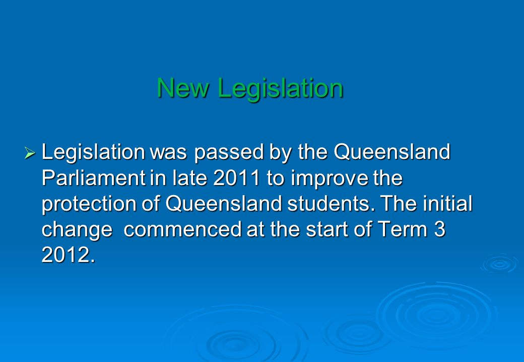 New Legislation Legislation was passed by the Queensland Parliament in late 2011 to improve the protection of Queensland students. The initial change