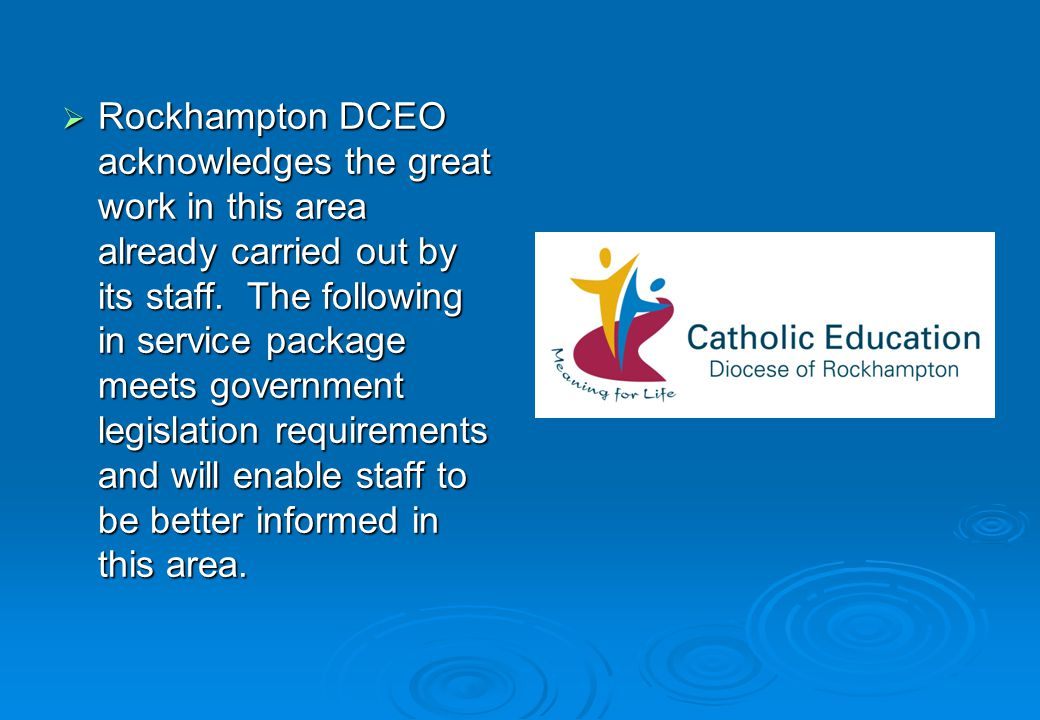 Rockhampton DCEO acknowledges the great work in this area already carried out by its staff. The following in service package meets government legislat