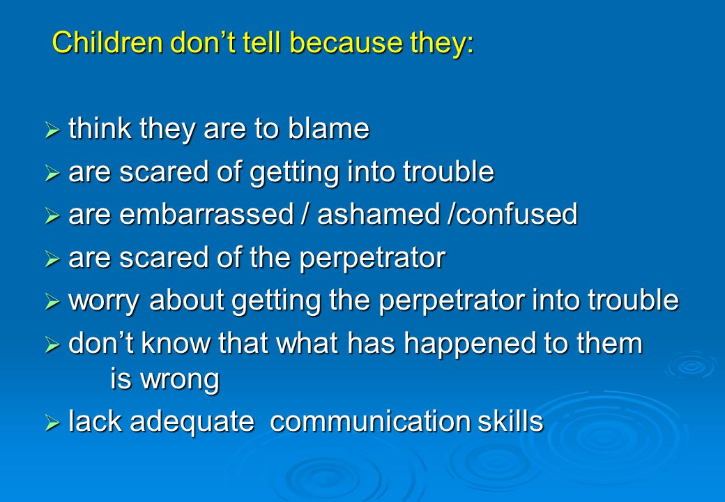 Children dont tell because they: Children dont tell because they: think they are to blame think they are to blame are scared of getting into trouble a