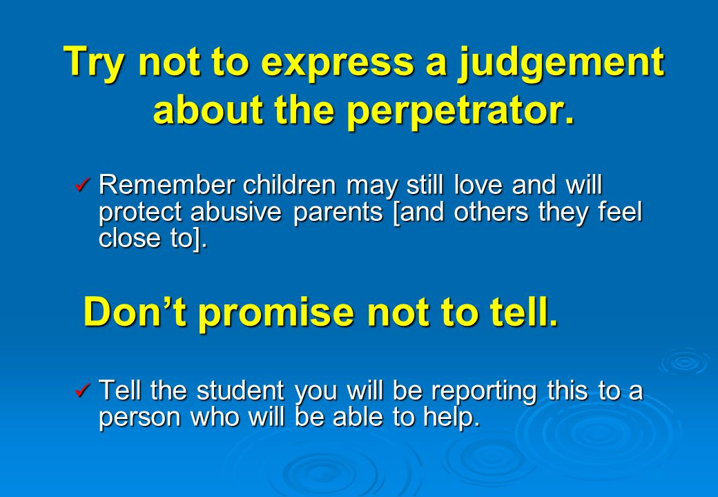 Try not to express a judgement about the perpetrator. Remember children may still love and will protect abusive parents [and others they feel close to
