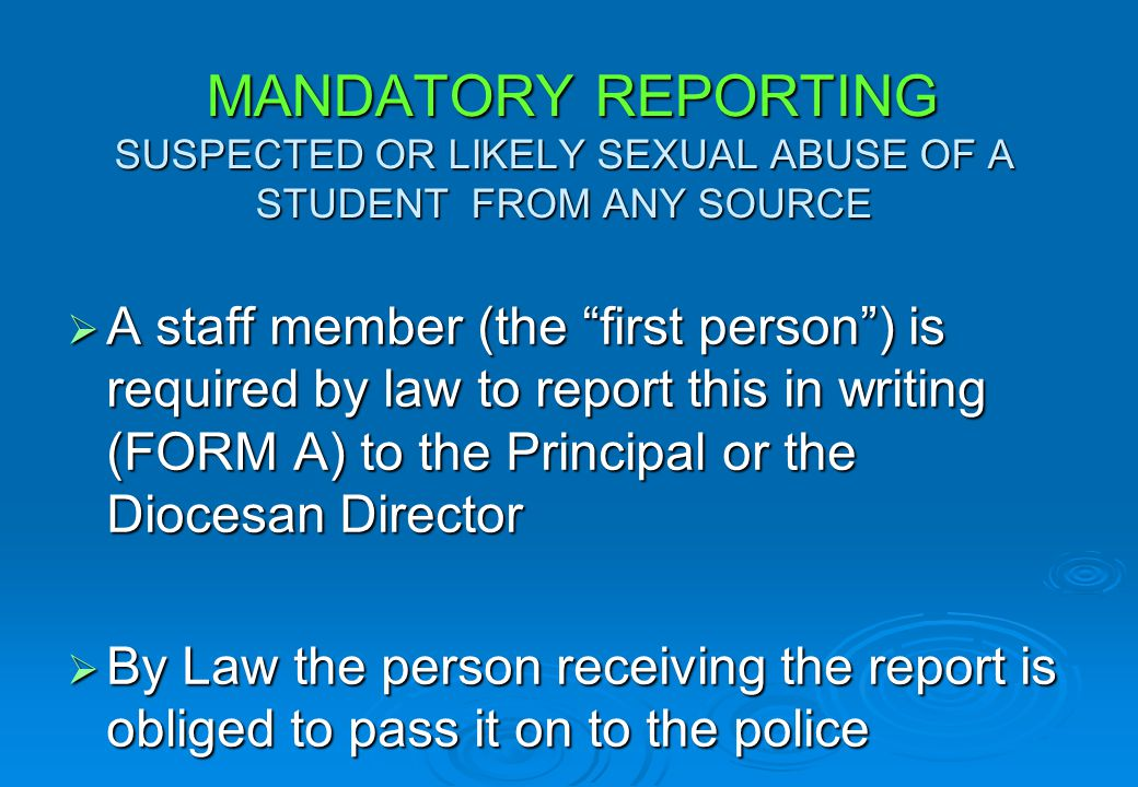 MANDATORY REPORTING SUSPECTED OR LIKELY SEXUAL ABUSE OF A STUDENT FROM ANY SOURCE A staff member (the first person) is required by law to report this