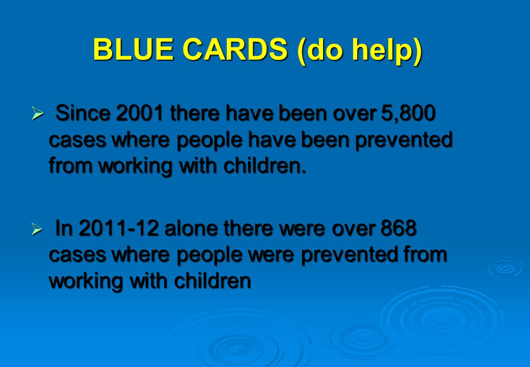 BLUE CARDS (do help) Since 2001 there have been over 5,800 cases where people have been prevented from working with children. Since 2001 there have be