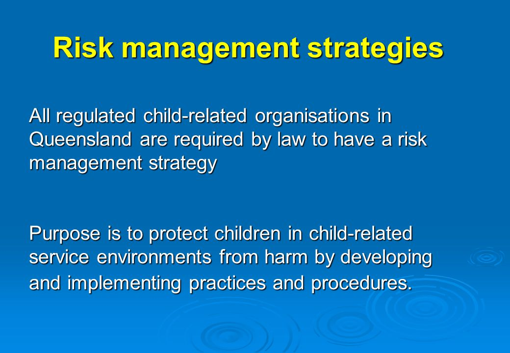 Risk management strategies All regulated child-related organisations in Queensland are required by law to have a risk management strategy Purpose is t