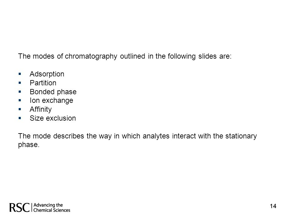 14 The modes of chromatography outlined in the following slides are: Adsorption Partition Bonded phase Ion exchange Affinity Size exclusion The mode d