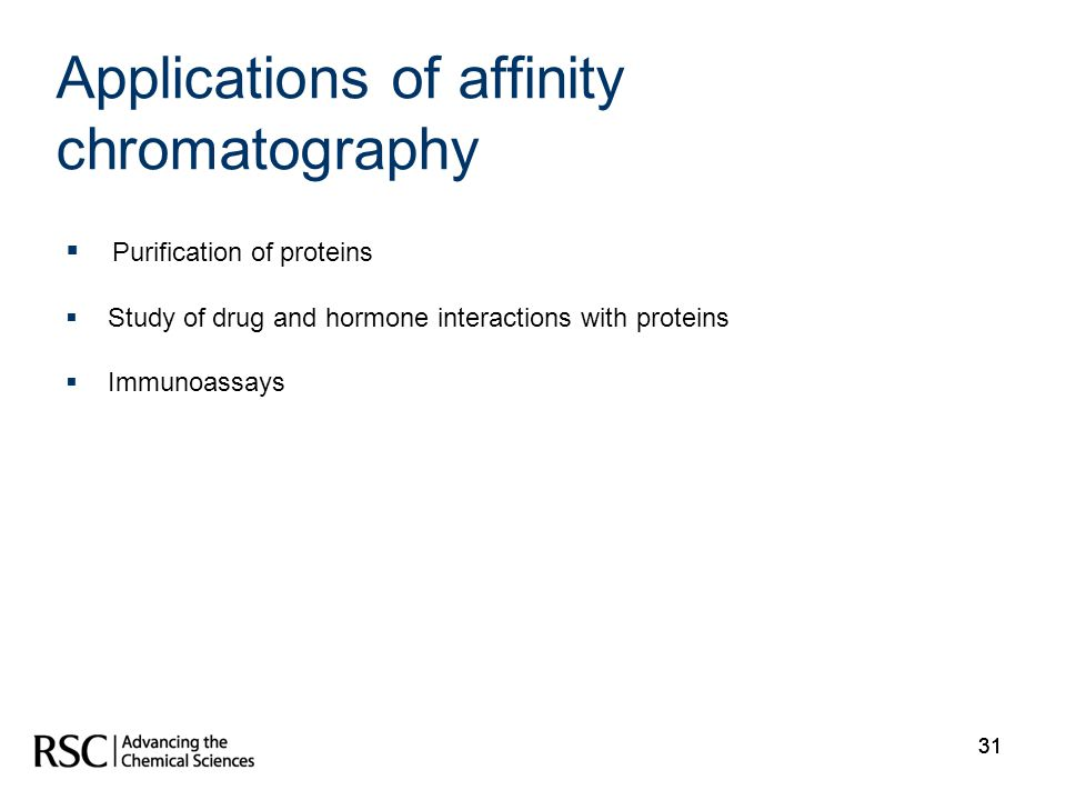 31 Applications of affinity chromatography Purification of proteins Study of drug and hormone interactions with proteins Immunoassays