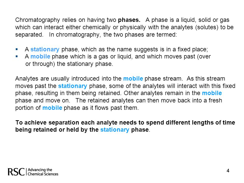 444 Chromatography relies on having two phases. A phase is a liquid, solid or gas which can interact either chemically or physically with the analytes