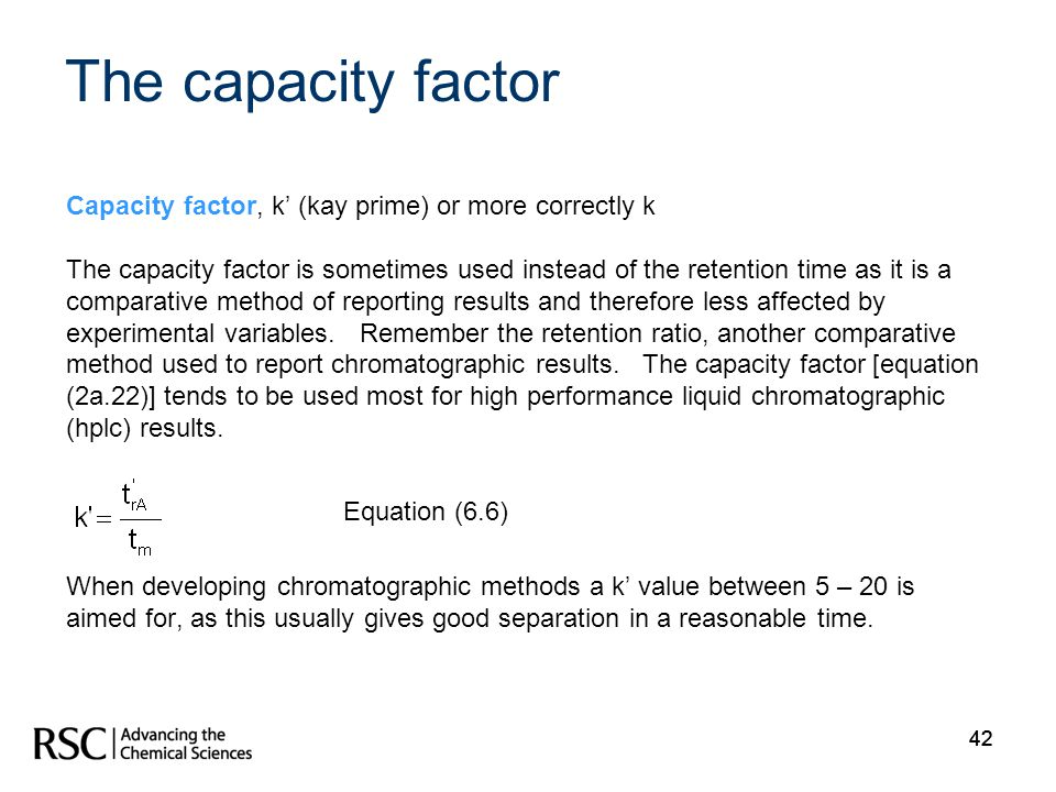 42 Capacity factor, k (kay prime) or more correctly k The capacity factor is sometimes used instead of the retention time as it is a comparative metho