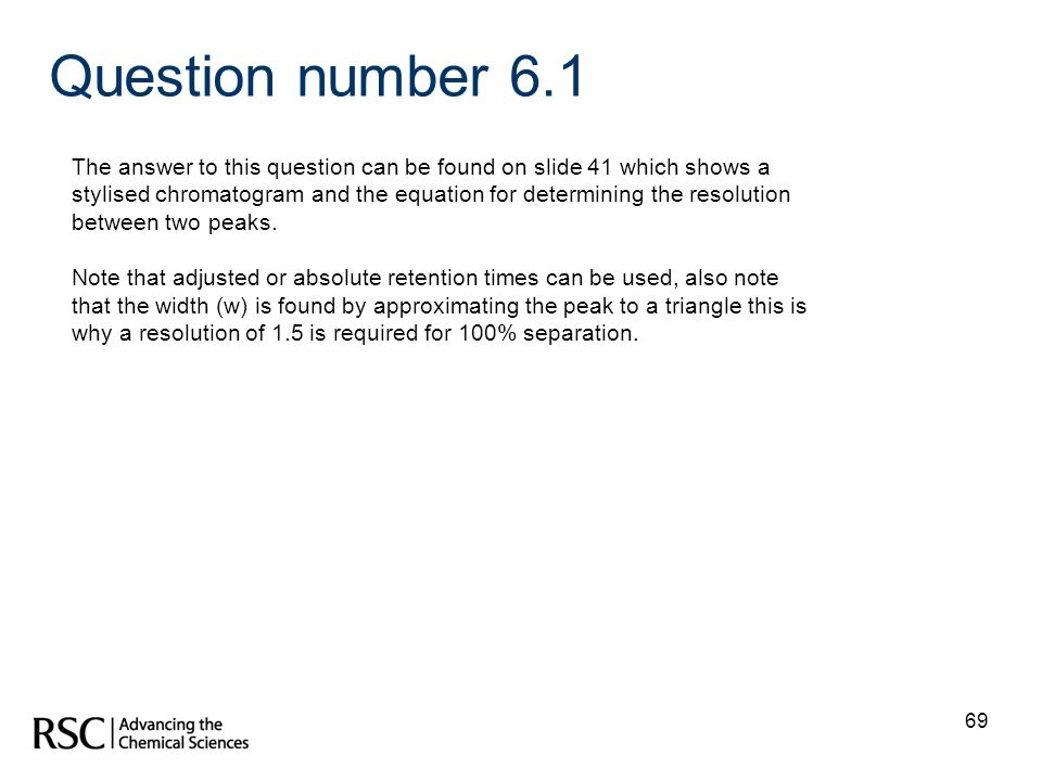 69 Question number 6.1 The answer to this question can be found on slide 41 which shows a stylised chromatogram and the equation for determining the r