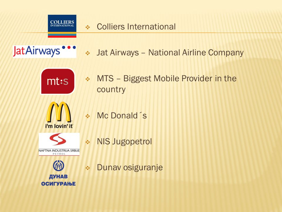 Colliers International Jat Airways – National Airline Company MTS – Biggest Mobile Provider in the country Mc Donald´s NIS Jugopetrol Dunav osiguranje