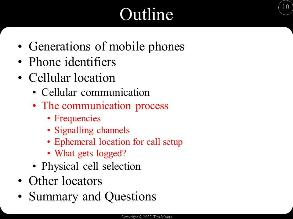 Copyright © 2007, Tim Moors 10 Outline Generations of mobile phones Phone identifiers Cellular location Cellular communication The communication process Frequencies Signalling channels Ephemeral location for call setup What gets logged.