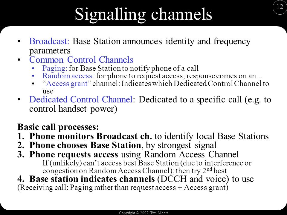 Copyright © 2007, Tim Moors 12 Signalling channels Broadcast: Base Station announces identity and frequency parameters Common Control Channels Paging: for Base Station to notify phone of a call Random access: for phone to request access; response comes on an...