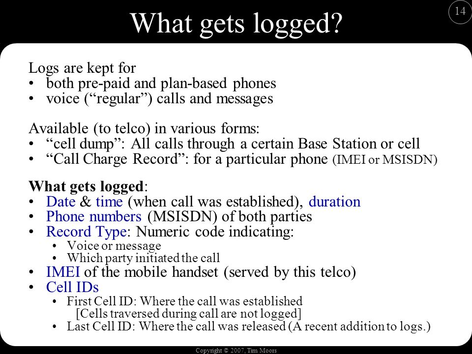 Copyright © 2007, Tim Moors 14 What gets logged? Logs are kept for both pre-paid and plan-based phones voice (regular) calls and messages Available (t