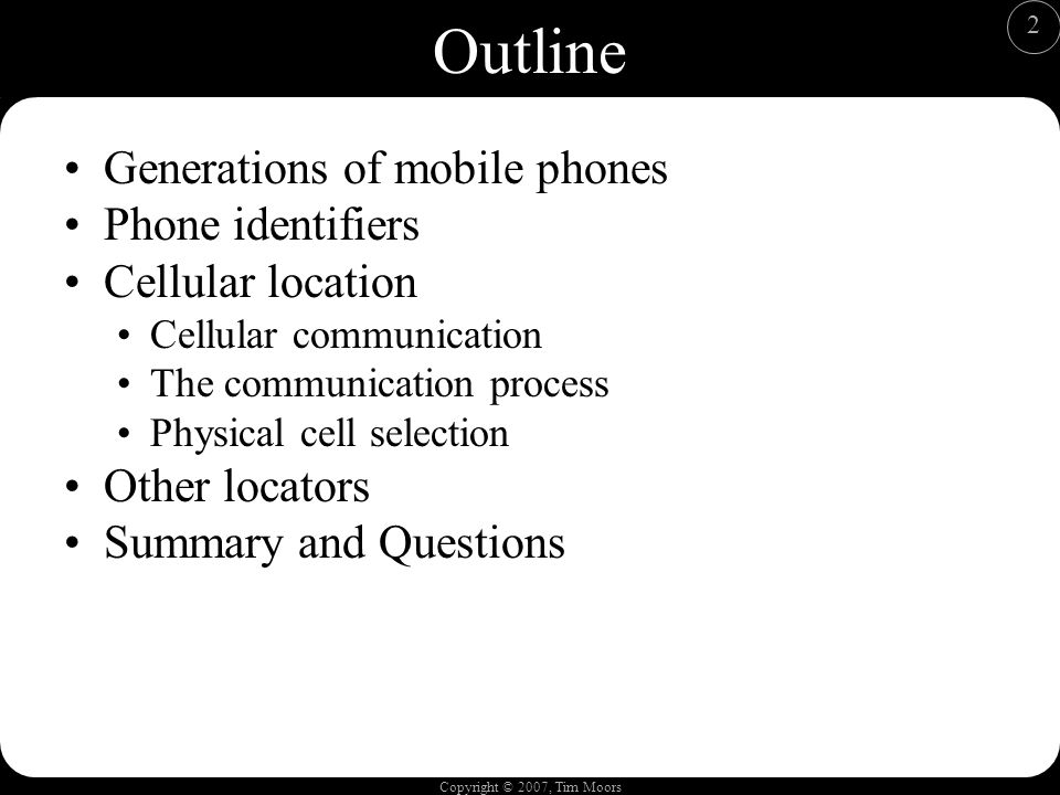 Copyright © 2007, Tim Moors 2 Outline Generations of mobile phones Phone identifiers Cellular location Cellular communication The communication process Physical cell selection Other locators Summary and Questions