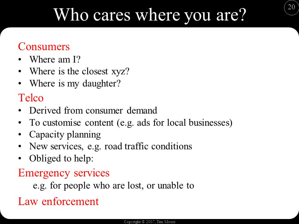 Copyright © 2007, Tim Moors 20 Who cares where you are? Consumers Where am I? Where is the closest xyz? Where is my daughter? Telco Derived from consu
