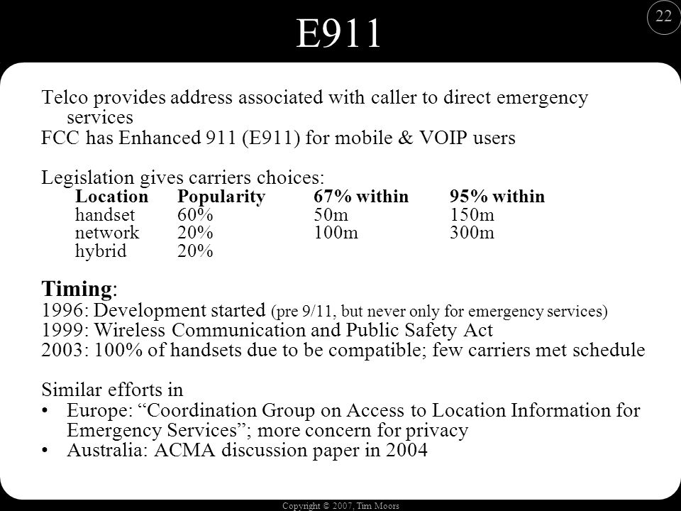Copyright © 2007, Tim Moors 22 E911 Telco provides address associated with caller to direct emergency services FCC has Enhanced 911 (E911) for mobile & VOIP users Legislation gives carriers choices: LocationPopularity67% within95% within handset60%50m150m network20%100m300m hybrid20% Timing: 1996: Development started (pre 9/11, but never only for emergency services) 1999: Wireless Communication and Public Safety Act 2003: 100% of handsets due to be compatible; few carriers met schedule Similar efforts in Europe: Coordination Group on Access to Location Information for Emergency Services; more concern for privacy Australia: ACMA discussion paper in 2004