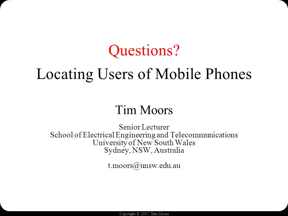 Copyright © 2007, Tim Moors Locating Users of Mobile Phones Tim Moors Senior Lecturer School of Electrical Engineering and Telecommunications Universi