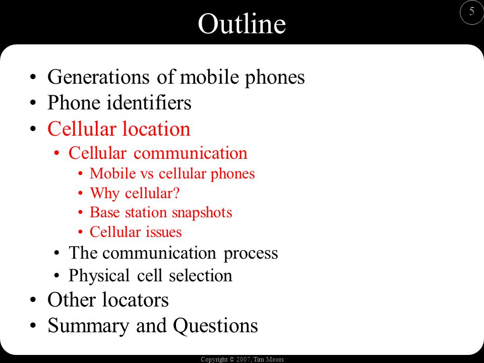 Copyright © 2007, Tim Moors 5 Outline Generations of mobile phones Phone identifiers Cellular location Cellular communication Mobile vs cellular phones Why cellular.