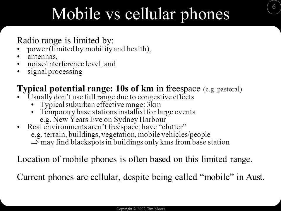 Copyright © 2007, Tim Moors 6 Mobile vs cellular phones Radio range is limited by: power (limited by mobility and health), antennas, noise/interference level, and signal processing Typical potential range: 10s of km in freespace (e.g.