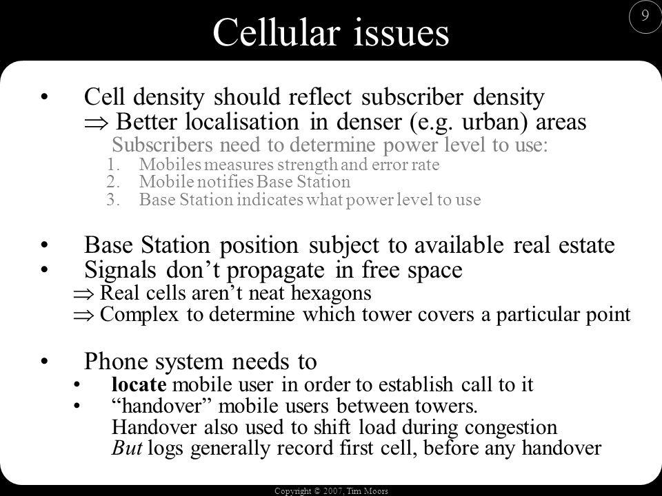 Copyright © 2007, Tim Moors 9 Cellular issues Cell density should reflect subscriber density Better localisation in denser (e.g.