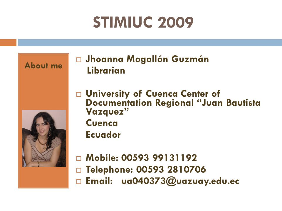 STIMIUC 2009 About me Jhoanna Mogollón Guzmán Librarian University of Cuenca Center of Documentation Regional Juan Bautista Vazquez Cuenca Ecuador Mobile: 00593 99131192 Telephone: 00593 2810706 Email: ua040373@uazuay.edu.ec