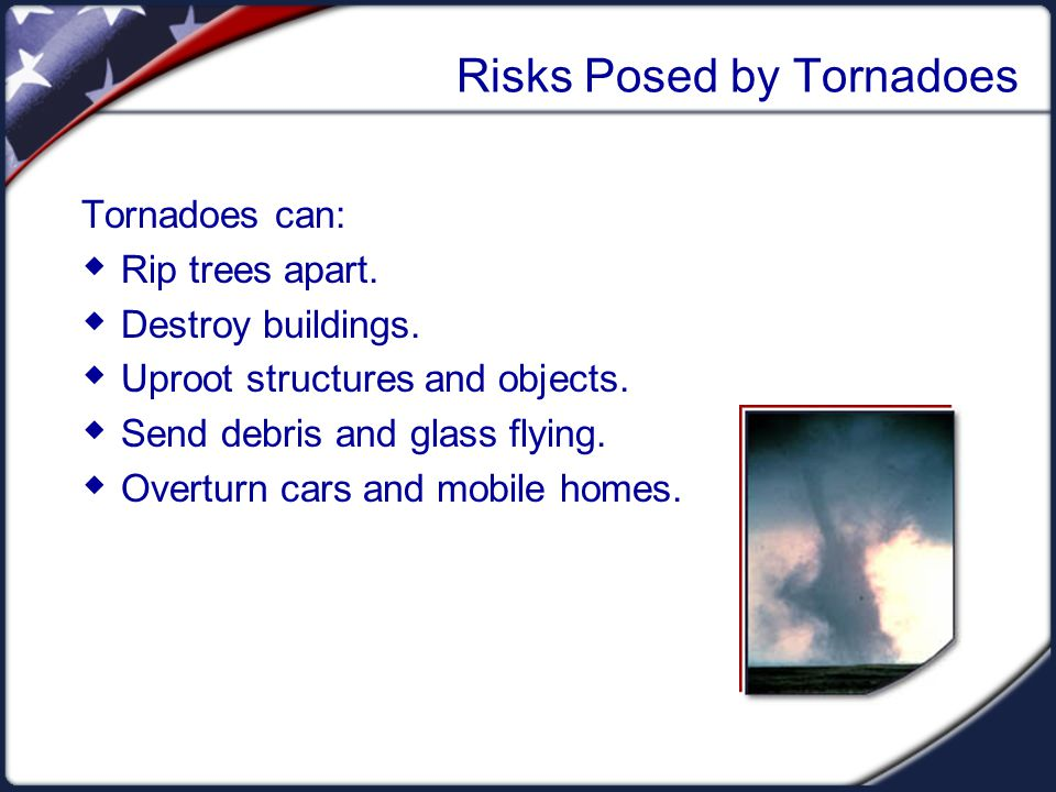 Risks Posed by Tornadoes Tornadoes can: Rip trees apart. Destroy buildings. Uproot structures and objects. Send debris and glass flying. Overturn cars