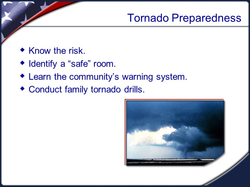 Tornado Preparedness Know the risk. Identify a safe room. Learn the communitys warning system. Conduct family tornado drills.