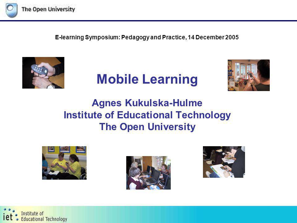 Mobile Learning Agnes Kukulska-Hulme Institute of Educational Technology The Open University E-learning Symposium: Pedagogy and Practice, 14 December 2005