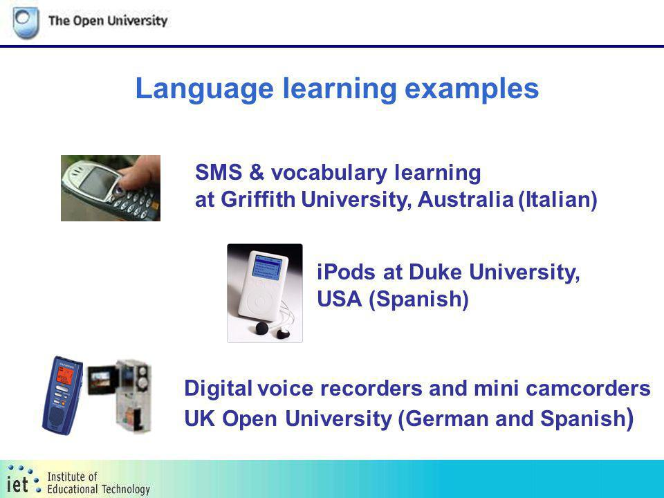 iPods at Duke University, USA (Spanish) Language learning examples SMS & vocabulary learning at Griffith University, Australia (Italian) Digital voice recorders and mini camcorders UK Open University (German and Spanish )