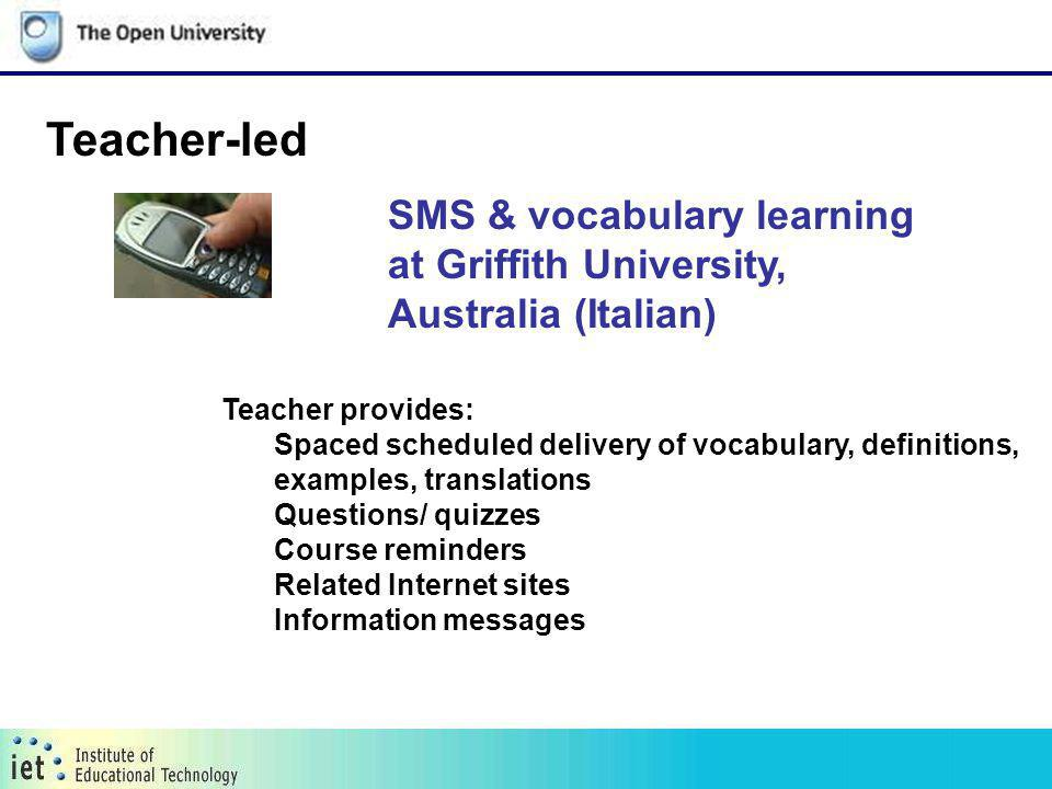 SMS & vocabulary learning at Griffith University, Australia (Italian) Teacher-led Teacher provides: Spaced scheduled delivery of vocabulary, definitions, examples, translations Questions/ quizzes Course reminders Related Internet sites Information messages