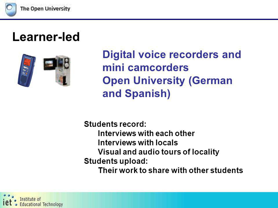 Digital voice recorders and mini camcorders Open University (German and Spanish) Learner-led Students record: Interviews with each other Interviews wi