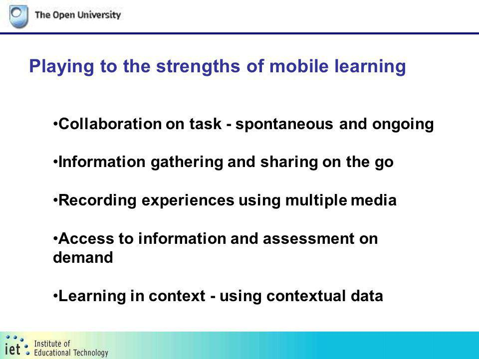 Playing to the strengths of mobile learning Collaboration on task - spontaneous and ongoing Information gathering and sharing on the go Recording experiences using multiple media Access to information and assessment on demand Learning in context - using contextual data