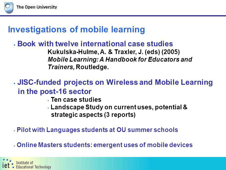Investigations of mobile learning Book with twelve international case studies Kukulska-Hulme, A. & Traxler, J. (eds) (2005) Mobile Learning: A Handboo