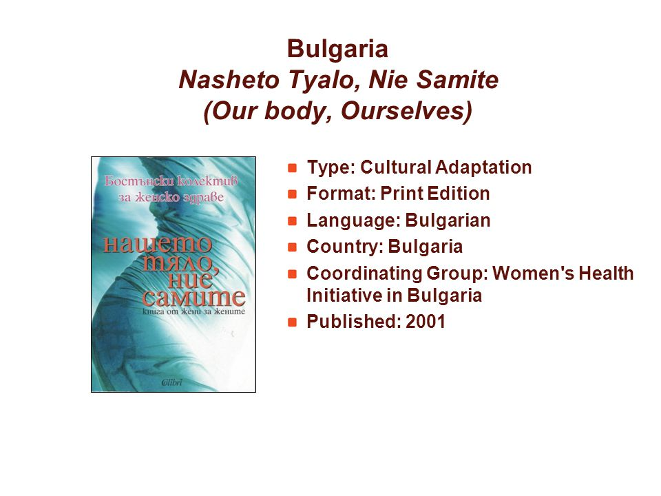 Bulgaria Nasheto Tyalo, Nie Samite (Our body, Ourselves) Type: Cultural Adaptation Format: Print Edition Language: Bulgarian Country: Bulgaria Coordinating Group: Women s Health Initiative in Bulgaria Published: 2001