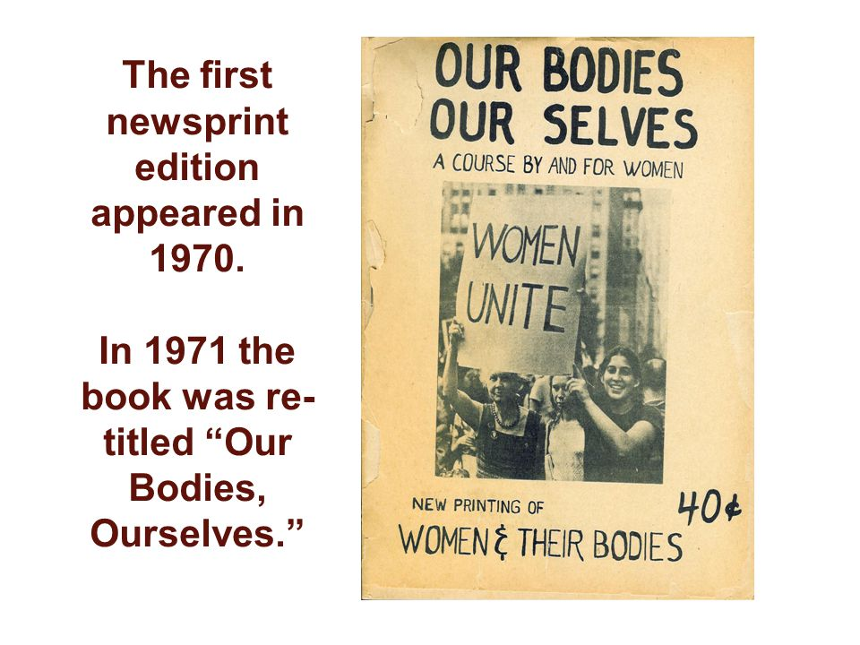 The first newsprint edition appeared in 1970. In 1971 the book was re- titled Our Bodies, Ourselves.