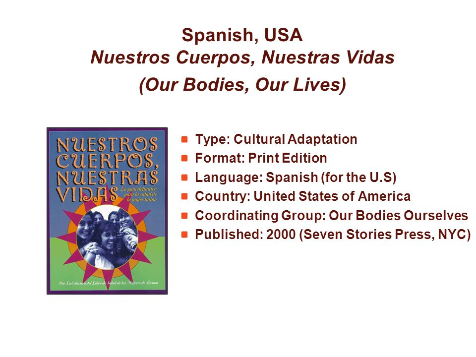Spanish, USA Nuestros Cuerpos, Nuestras Vidas (Our Bodies, Our Lives) Type: Cultural Adaptation Format: Print Edition Language: Spanish (for the U.S) Country: United States of America Coordinating Group: Our Bodies Ourselves Published: 2000 (Seven Stories Press, NYC)