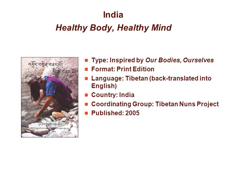India Healthy Body, Healthy Mind Type: Inspired by Our Bodies, Ourselves Format: Print Edition Language: Tibetan (back-translated into English) Country: India Coordinating Group: Tibetan Nuns Project Published: 2005