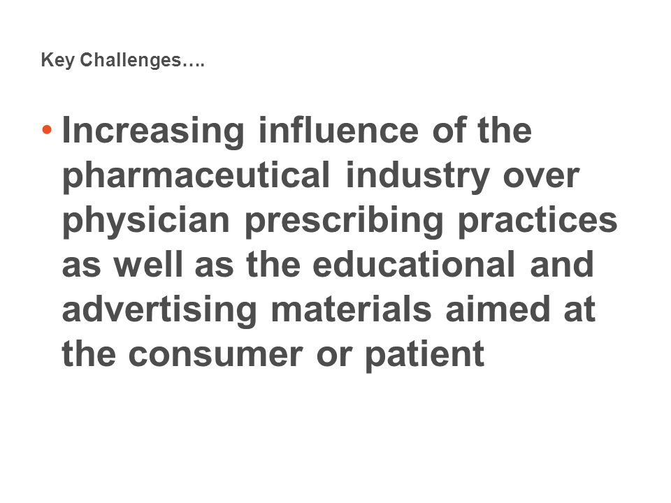 Key Challenges…. Increasing influence of the pharmaceutical industry over physician prescribing practices as well as the educational and advertising m