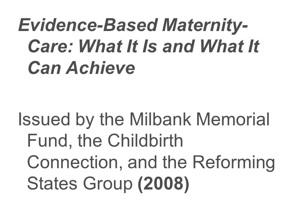 Evidence-Based Maternity- Care: What It Is and What It Can Achieve Issued by the Milbank Memorial Fund, the Childbirth Connection, and the Reforming States Group (2008)