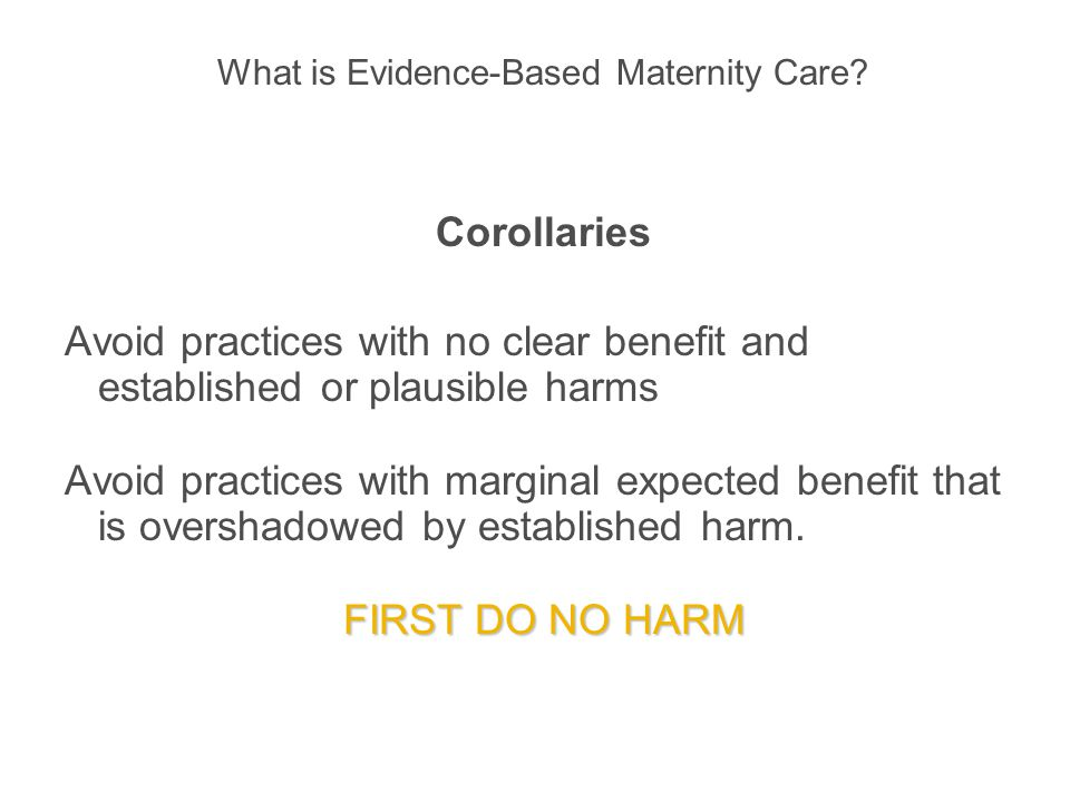 What is Evidence-Based Maternity Care? Corollaries Avoid practices with no clear benefit and established or plausible harms Avoid practices with margi