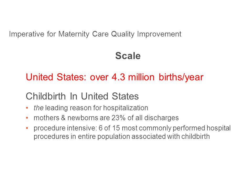 Scale United States: over 4.3 million births/year Childbirth In United States the leading reason for hospitalization mothers & newborns are 23% of all discharges procedure intensive: 6 of 15 most commonly performed hospital procedures in entire population associated with childbirth