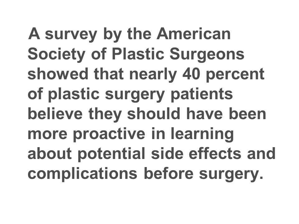 A survey by the American Society of Plastic Surgeons showed that nearly 40 percent of plastic surgery patients believe they should have been more proactive in learning about potential side effects and complications before surgery.