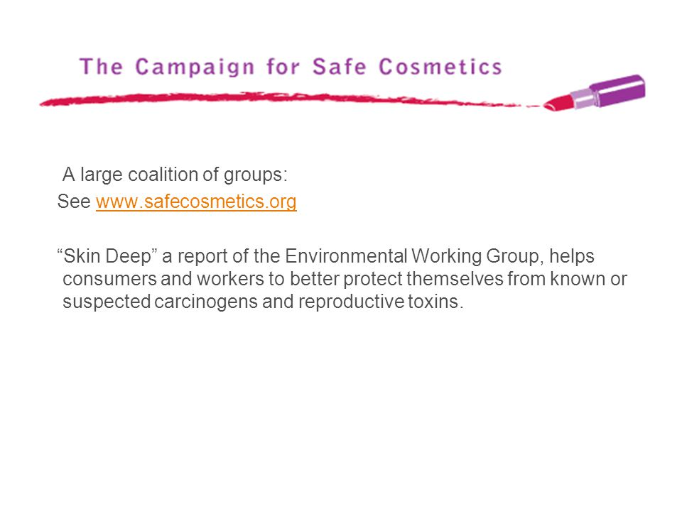 A large coalition of groups: See www.safecosmetics.orgwww.safecosmetics.org Skin Deep a report of the Environmental Working Group, helps consumers and
