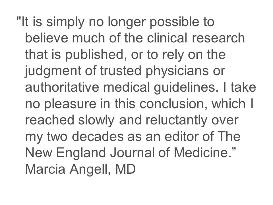 It is simply no longer possible to believe much of the clinical research that is published, or to rely on the judgment of trusted physicians or authoritative medical guidelines.