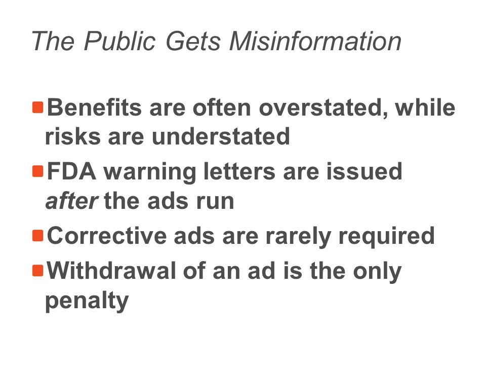 The Public Gets Misinformation Benefits are often overstated, while risks are understated FDA warning letters are issued after the ads run Corrective ads are rarely required Withdrawal of an ad is the only penalty