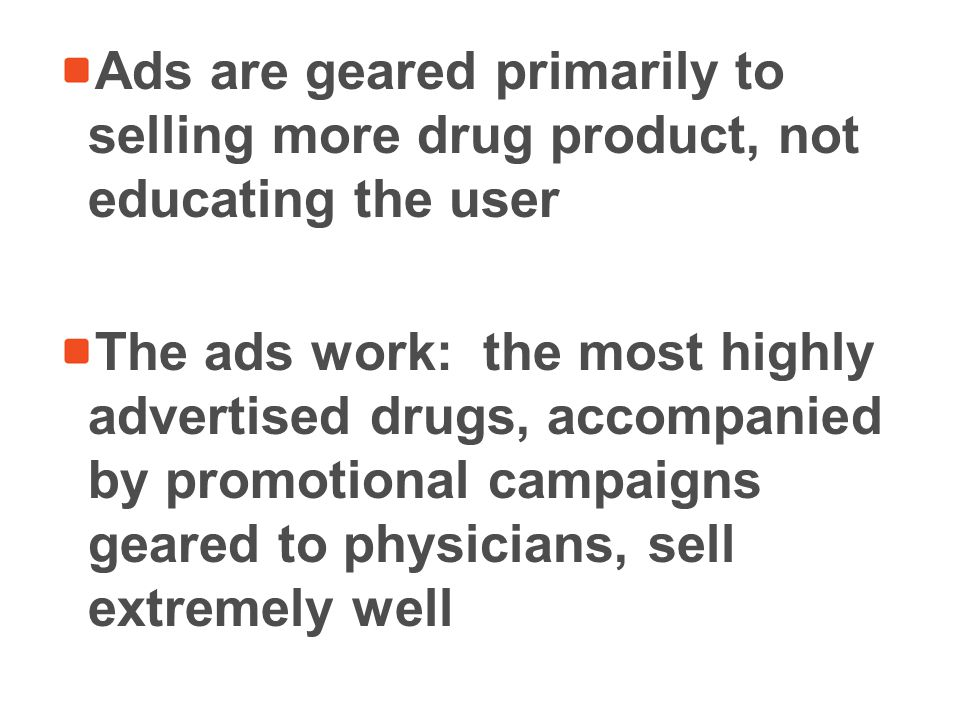 Ads are geared primarily to selling more drug product, not educating the user The ads work: the most highly advertised drugs, accompanied by promotional campaigns geared to physicians, sell extremely well