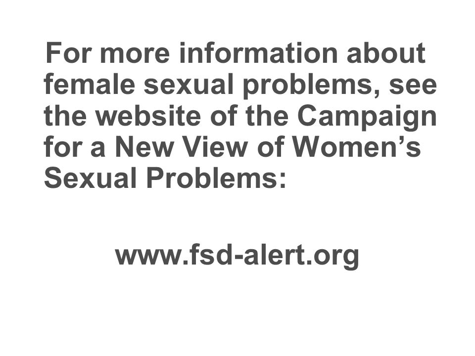 For more information about female sexual problems, see the website of the Campaign for a New View of Womens Sexual Problems: www.fsd-alert.org