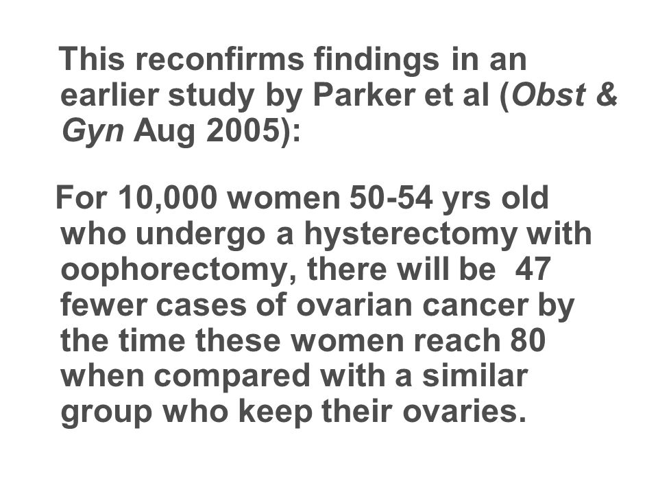 This reconfirms findings in an earlier study by Parker et al (Obst & Gyn Aug 2005): For 10,000 women 50-54 yrs old who undergo a hysterectomy with oophorectomy, there will be 47 fewer cases of ovarian cancer by the time these women reach 80 when compared with a similar group who keep their ovaries.